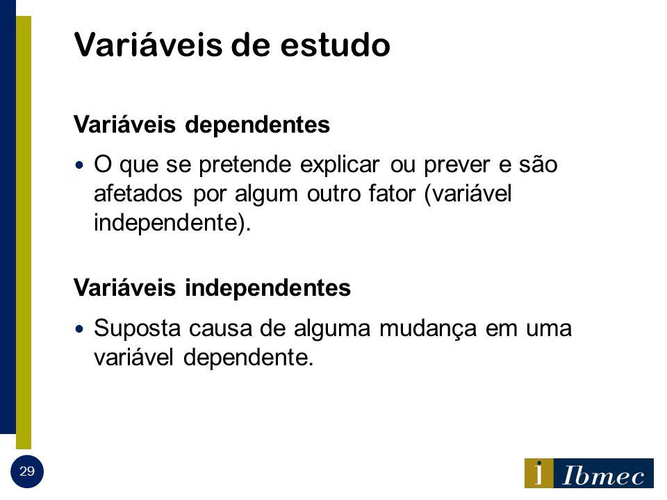 Variáveis de estudo Variáveis dependentes O que se pretende explicar ou prever e são afetados por algum outro fator (variável independente). Variáveis