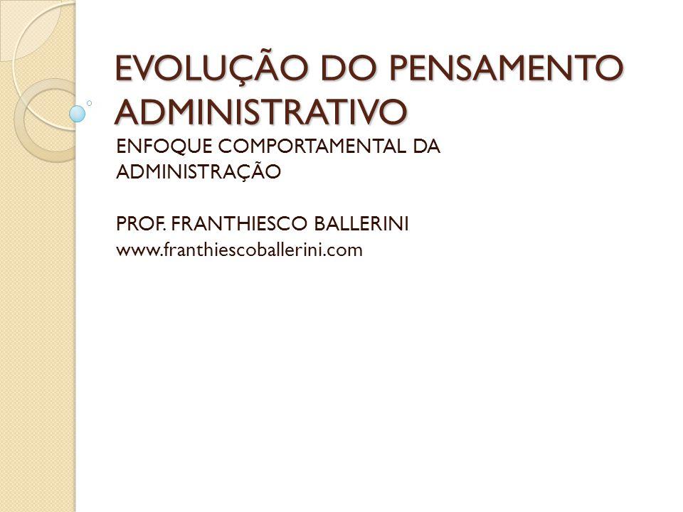 EVOLUÇÃO DO PENSAMENTO ADMINISTRATIVO ENFOQUE COMPORTAMENTAL DA ADMINISTRAÇÃO PROF. FRANTHIESCO BALLERINI www.franthiescoballerini.com