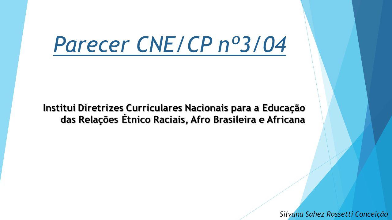 Parecer CNE/CP nº3/04 Institui Diretrizes Curriculares Nacionais para a Educação das Relações Étnico Raciais, Afro Brasileira e Africana Silvana Sahez