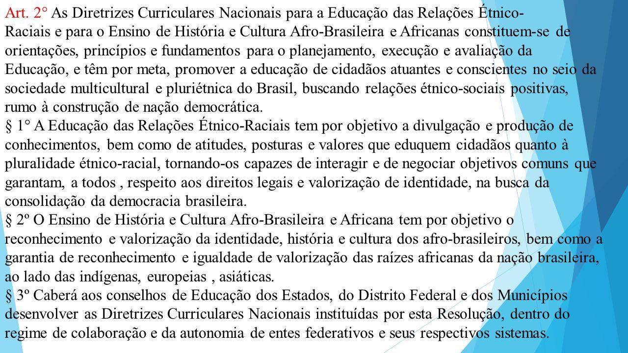 Art. 2° As Diretrizes Curriculares Nacionais para a Educação das Relações Étnico- Raciais e para o Ensino de História e Cultura Afro-Brasileira e Afri