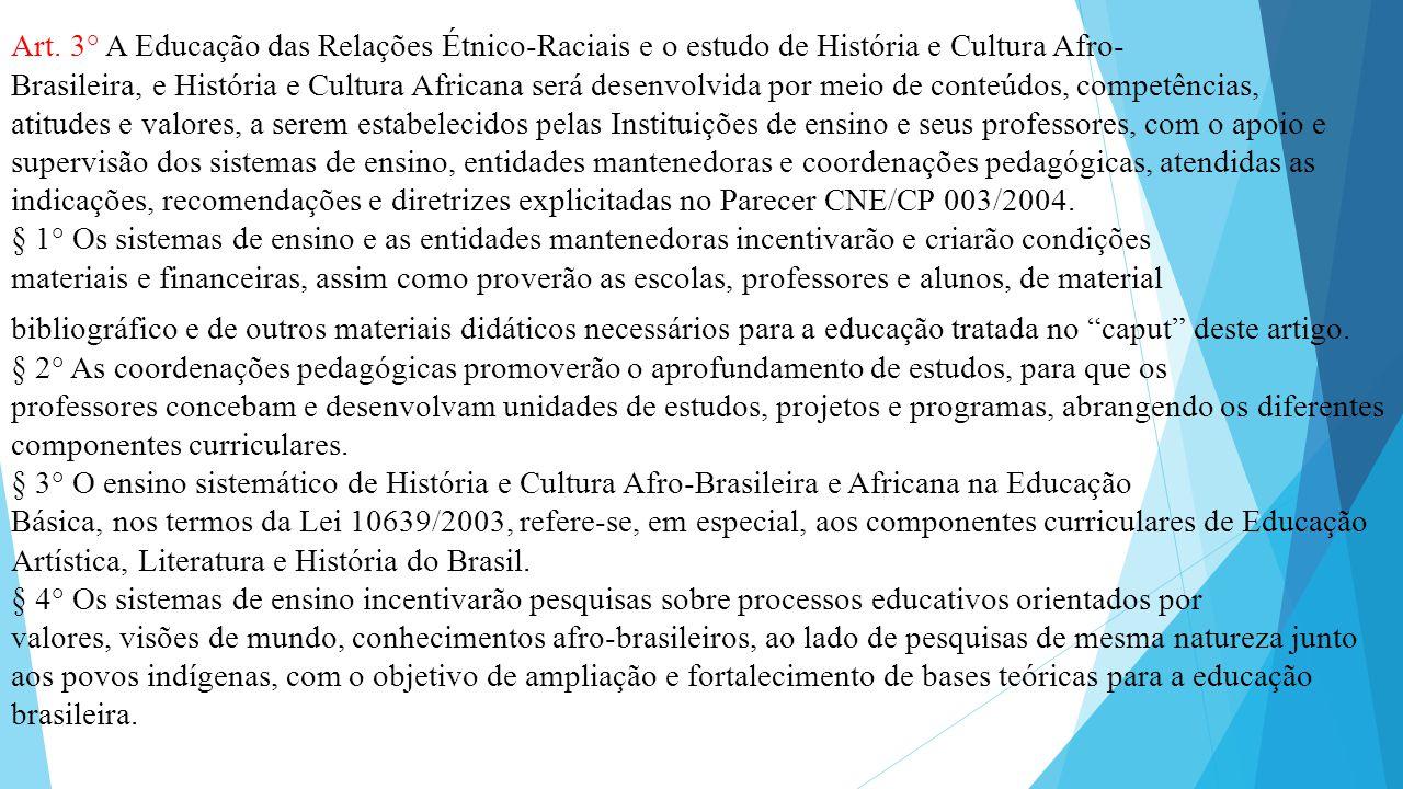 Art. 3° A Educação das Relações Étnico-Raciais e o estudo de História e Cultura Afro- Brasileira, e História e Cultura Africana será desenvolvida por