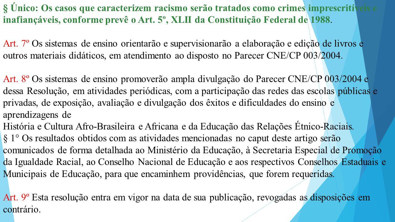 § Único: Os casos que caracterizem racismo serão tratados como crimes imprescritíveis e inafiançáveis, conforme prevê o Art. 5º, XLII da Constituição