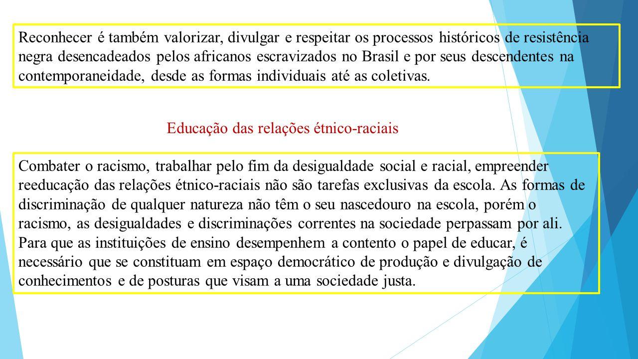 Reconhecer é também valorizar, divulgar e respeitar os processos históricos de resistência negra desencadeados pelos africanos escravizados no Brasil