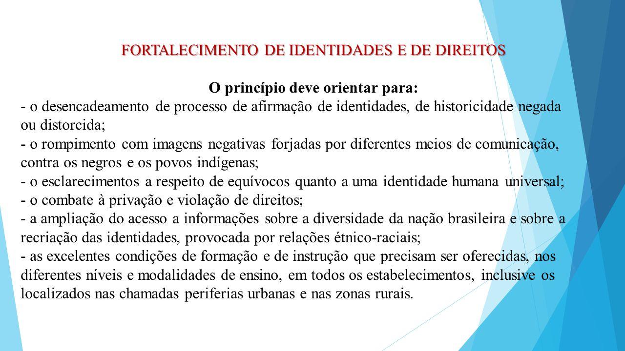 FORTALECIMENTO DE IDENTIDADES E DE DIREITOS O princípio deve orientar para: - o desencadeamento de processo de afirmação de identidades, de historicid