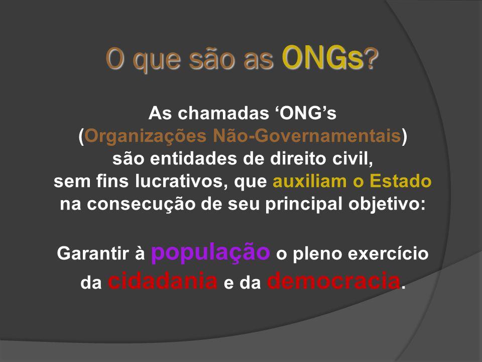 As chamadas 'ONG's (Organizações Não-Governamentais) são entidades de direito civil, sem fins lucrativos, que auxiliam o Estado na consecução de seu principal objetivo: Garantir à população o pleno exercício da cidadania e da democracia.