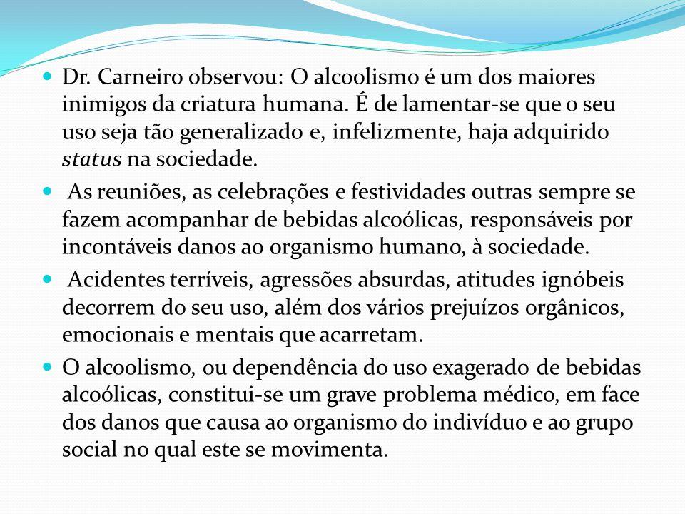Dr. Carneiro observou: O alcoolismo é um dos maiores inimigos da criatura humana. É de lamentar-se que o seu uso seja tão generalizado e, infelizmente