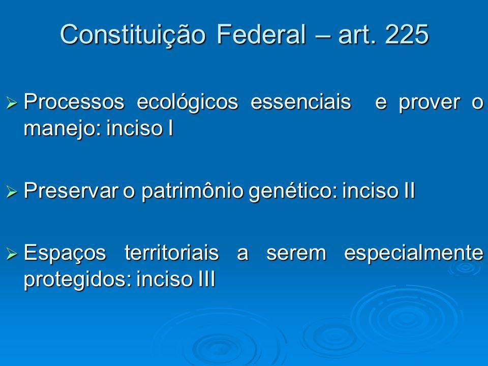 Constituição Federal – art. 225  Processos ecológicos essenciais e prover o manejo: inciso I  Preservar o patrimônio genético: inciso II  Espaços t