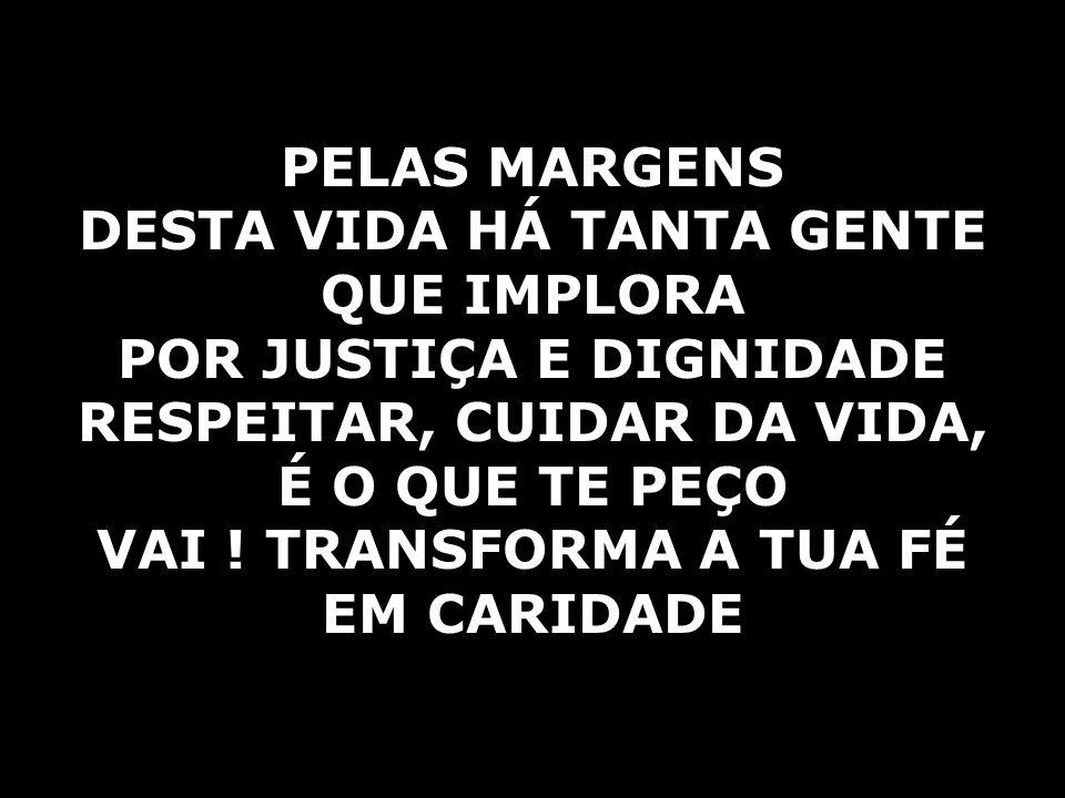 PELAS MARGENS DESTA VIDA HÁ TANTA GENTE QUE IMPLORA POR JUSTIÇA E DIGNIDADE RESPEITAR, CUIDAR DA VIDA, É O QUE TE PEÇO VAI .