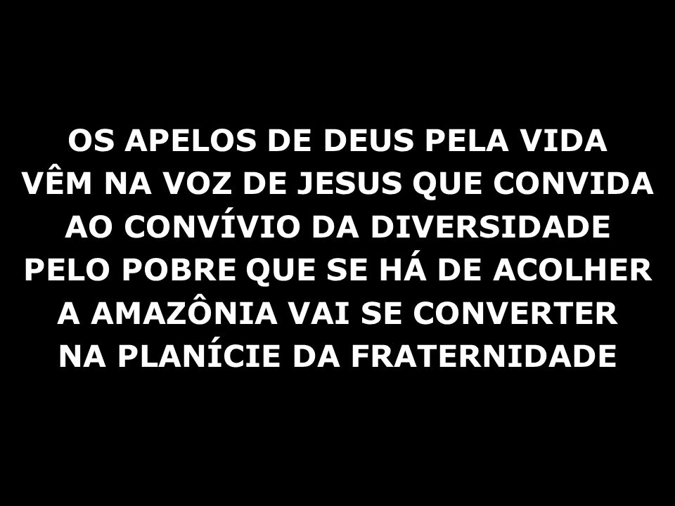 OS APELOS DE DEUS PELA VIDA VÊM NA VOZ DE JESUS QUE CONVIDA AO CONVÍVIO DA DIVERSIDADE PELO POBRE QUE SE HÁ DE ACOLHER A AMAZÔNIA VAI SE CONVERTER NA