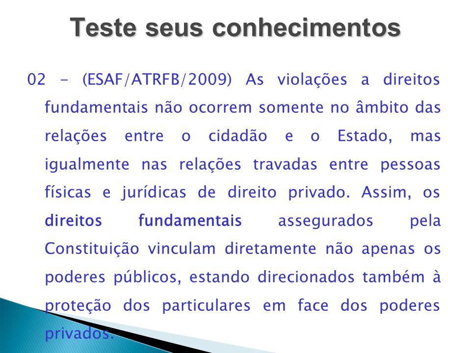 Teste seus conhecimentos 02 - (ESAF/ATRFB/2009) As violações a direitos fundamentais não ocorrem somente no âmbito das relações entre o cidadão e o Es