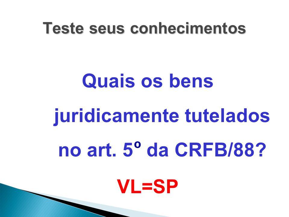 Teste seus conhecimentos Quais os bens juridicamente tutelados no art. 5 º da CRFB/88? VL=SP