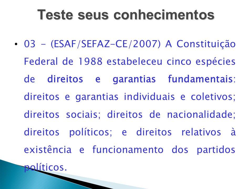 Teste seus conhecimentos 03 - (ESAF/SEFAZ-CE/2007) A Constituição Federal de 1988 estabeleceu cinco espécies de direitos e garantias fundamentais: dir