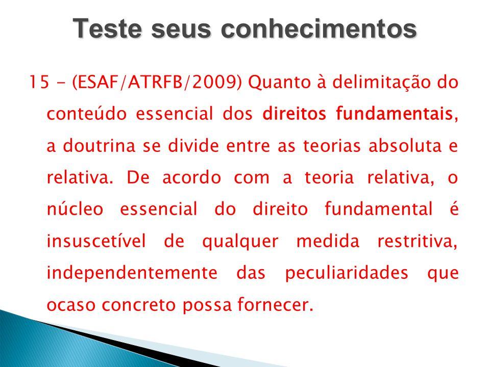 Teste seus conhecimentos 15 - (ESAF/ATRFB/2009) Quanto à delimitação do conteúdo essencial dos direitos fundamentais, a doutrina se divide entre as te
