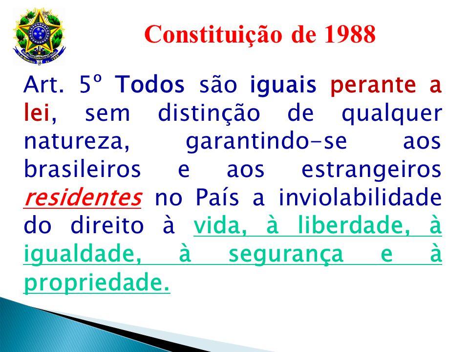 Constituição de 1988 Art. 5º Todos são iguais perante a lei, sem distinção de qualquer natureza, garantindo-se aos brasileiros e aos estrangeiros resi