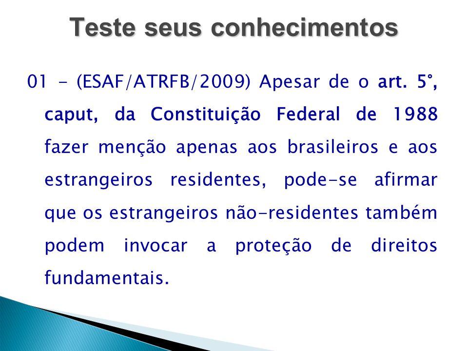 Teste seus conhecimentos 01 - (ESAF/ATRFB/2009) Apesar de o art. 5°, caput, da Constituição Federal de 1988 fazer menção apenas aos brasileiros e aos
