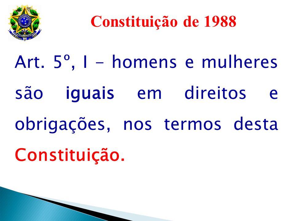 Constituição de 1988 Art. 5º, I - homens e mulheres são iguais em direitos e obrigações, nos termos desta Constituição.