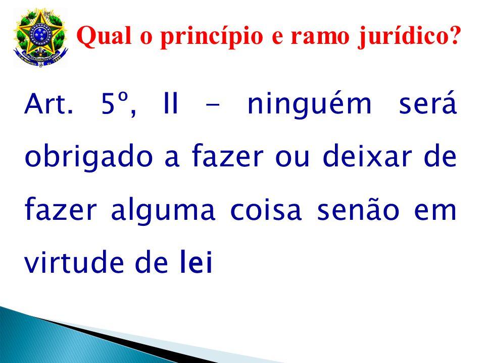 Qual o princípio e ramo jurídico? Art. 5º, II - ninguém será obrigado a fazer ou deixar de fazer alguma coisa senão em virtude de lei
