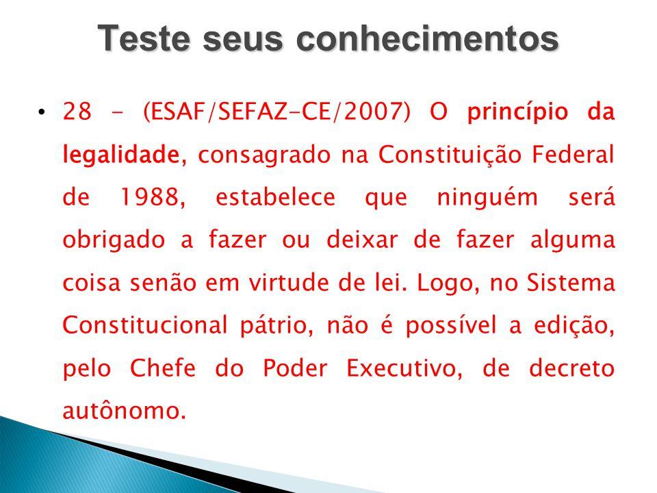 Teste seus conhecimentos 28 - (ESAF/SEFAZ-CE/2007) O princípio da legalidade, consagrado na Constituição Federal de 1988, estabelece que ninguém será