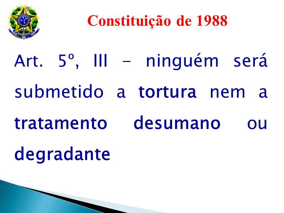 Constituição de 1988 Art. 5º, III - ninguém será submetido a tortura nem a tratamento desumano ou degradante