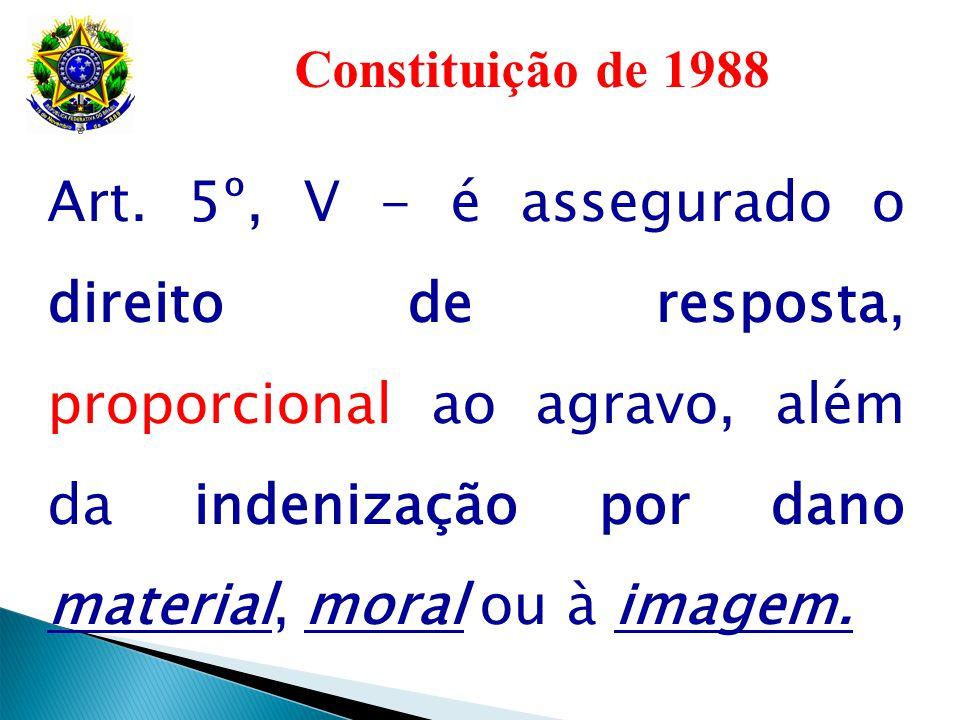 Constituição de 1988 Art. 5º, V - é assegurado o direito de resposta, proporcional ao agravo, além da indenização por dano material, moral ou à imagem