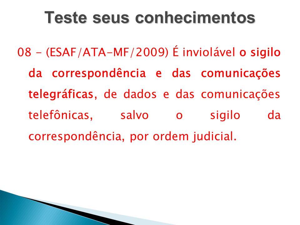 Teste seus conhecimentos 08 - (ESAF/ATA-MF/2009) É inviolável o sigilo da correspondência e das comunicações telegráficas, de dados e das comunicações