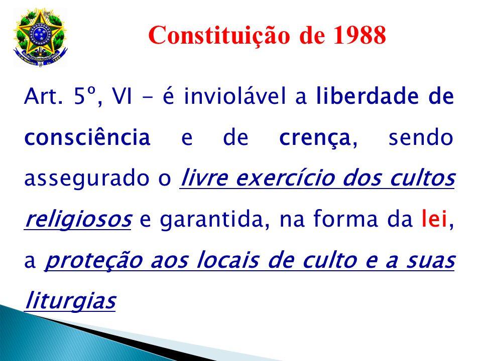Constituição de 1988 Art. 5º, VI - é inviolável a liberdade de consciência e de crença, sendo assegurado o livre exercício dos cultos religiosos e gar