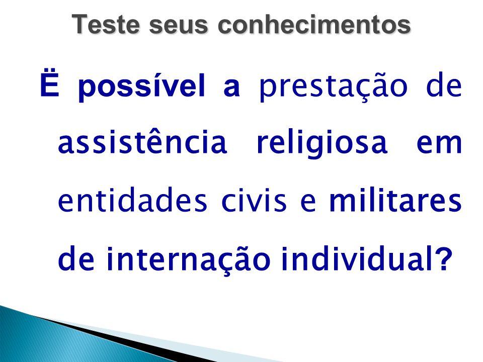 Teste seus conhecimentos Ë possível a prestação de assistência religiosa em entidades civis e militares de internação individual ?