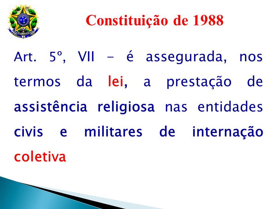 Constituição de 1988 Art. 5º, VII - é assegurada, nos termos da lei, a prestação de assistência religiosa nas entidades civis e militares de internaçã