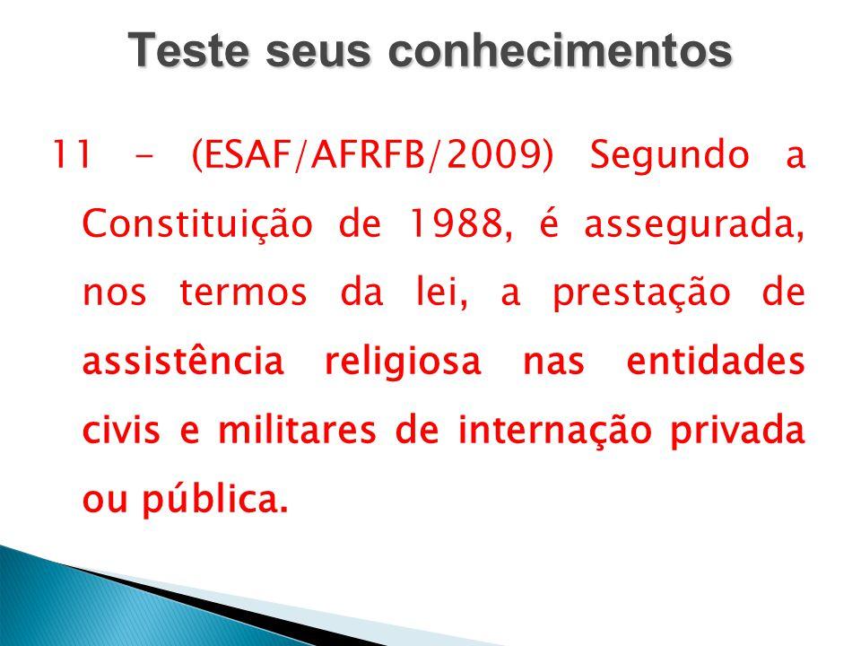 Teste seus conhecimentos 11 - (ESAF/AFRFB/2009) Segundo a Constituição de 1988, é assegurada, nos termos da lei, a prestação de assistência religiosa