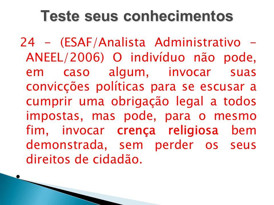 Teste seus conhecimentos 24 - (ESAF/Analista Administrativo - ANEEL/2006) O indivíduo não pode, em caso algum, invocar suas convicções políticas para