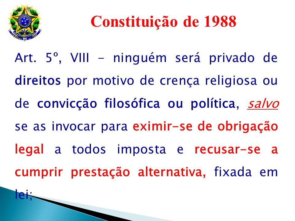 Constituição de 1988 Art. 5º, VIII - ninguém será privado de direitos por motivo de crença religiosa ou de convicção filosófica ou política, salvo se