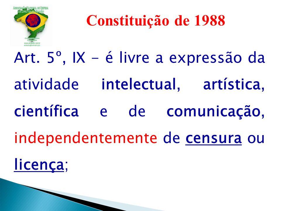 Constituição de 1988 Art. 5º, IX - é livre a expressão da atividade intelectual, artística, científica e de comunicação, independentemente de censura