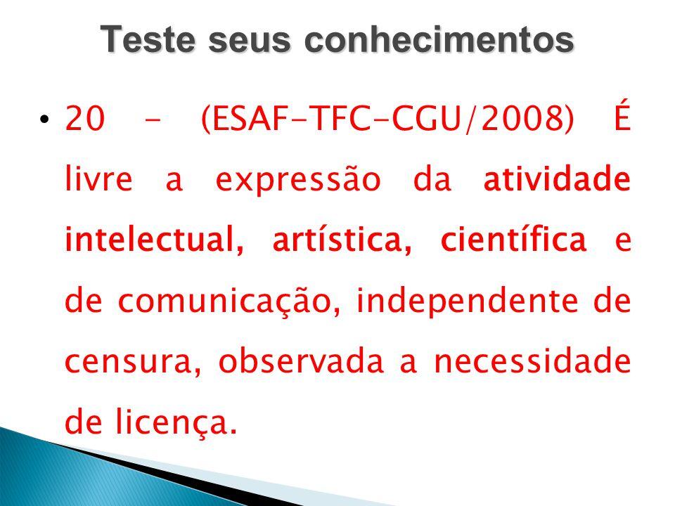 Teste seus conhecimentos 20 - (ESAF-TFC-CGU/2008) É livre a expressão da atividade intelectual, artística, científica e de comunicação, independente d