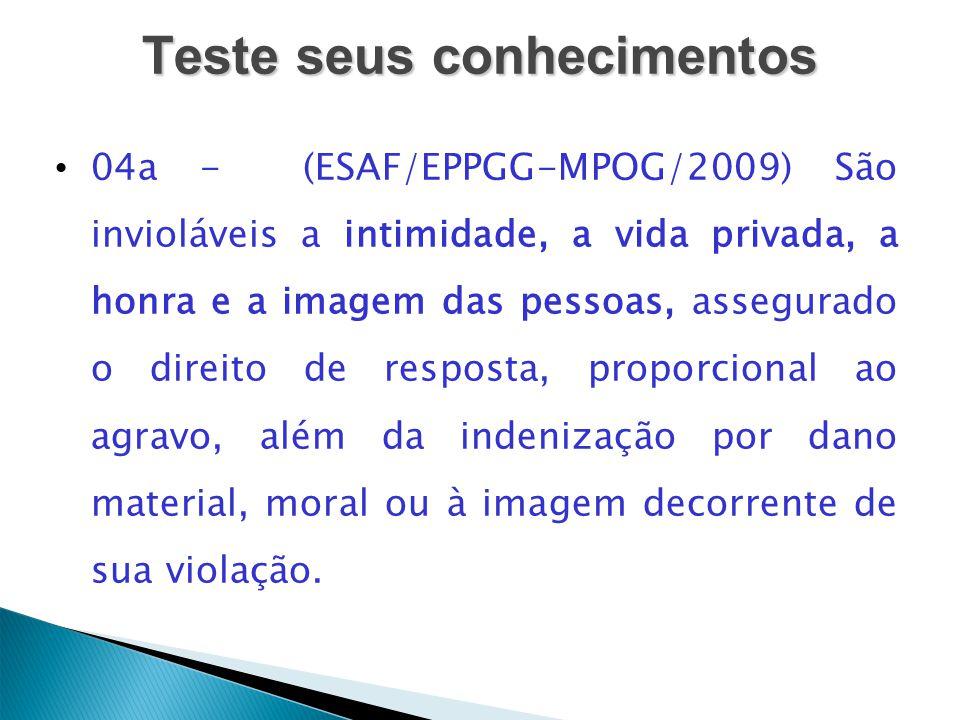 Teste seus conhecimentos 04a - (ESAF/EPPGG-MPOG/2009) São invioláveis a intimidade, a vida privada, a honra e a imagem das pessoas, assegurado o direi