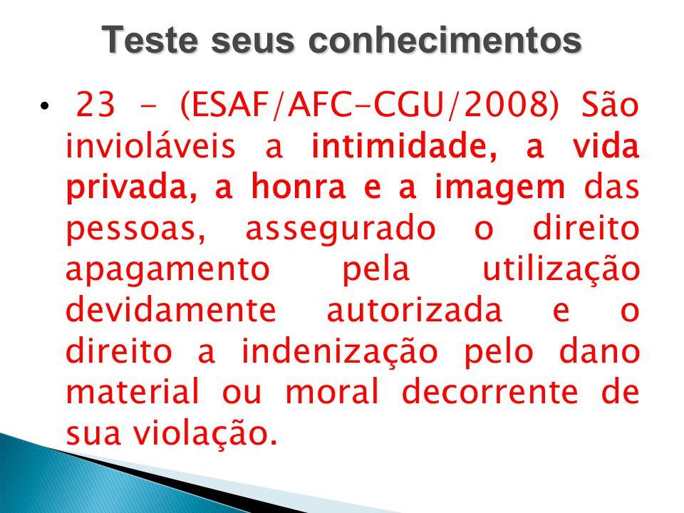 Teste seus conhecimentos 23 - (ESAF/AFC-CGU/2008) São invioláveis a intimidade, a vida privada, a honra e a imagem das pessoas, assegurado o direito a