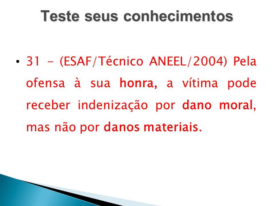 Teste seus conhecimentos 31 - (ESAF/Técnico ANEEL/2004) Pela ofensa à sua honra, a vítima pode receber indenização por dano moral, mas não por danos m