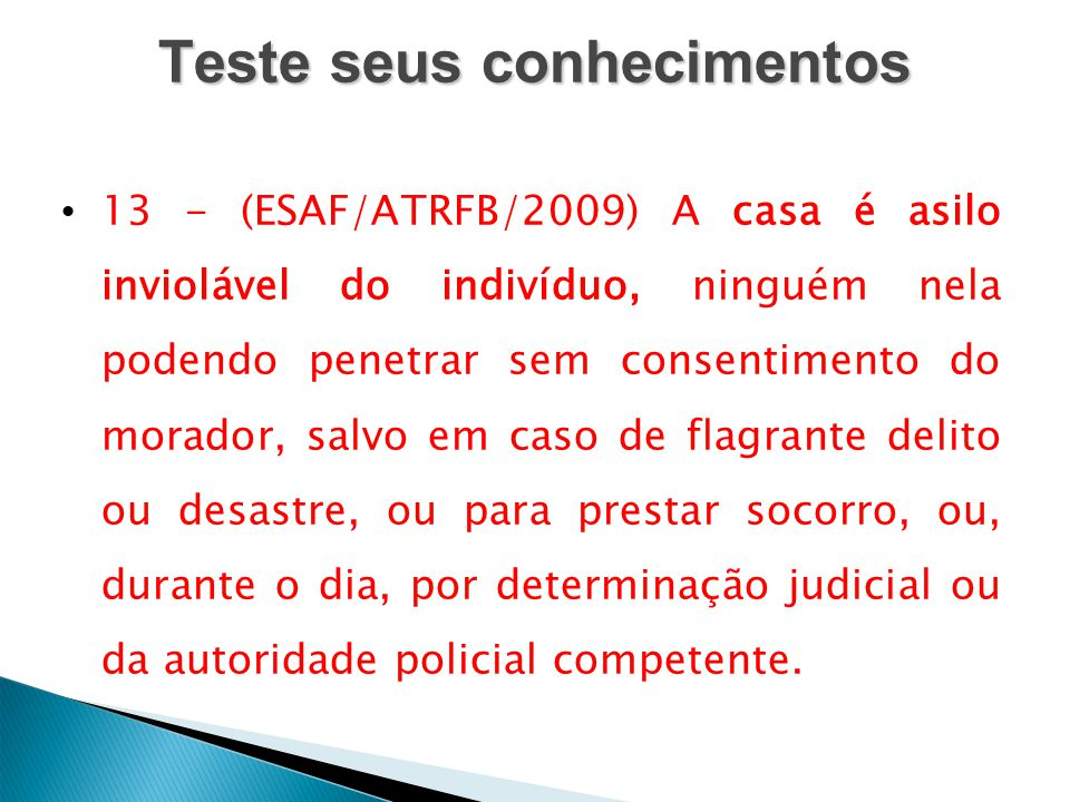 Teste seus conhecimentos 13 - (ESAF/ATRFB/2009) A casa é asilo inviolável do indivíduo, ninguém nela podendo penetrar sem consentimento do morador, sa