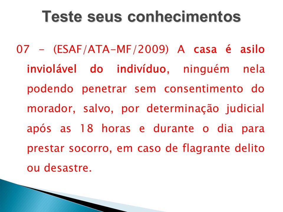 Teste seus conhecimentos 07 - (ESAF/ATA-MF/2009) A casa é asilo inviolável do indivíduo, ninguém nela podendo penetrar sem consentimento do morador, s