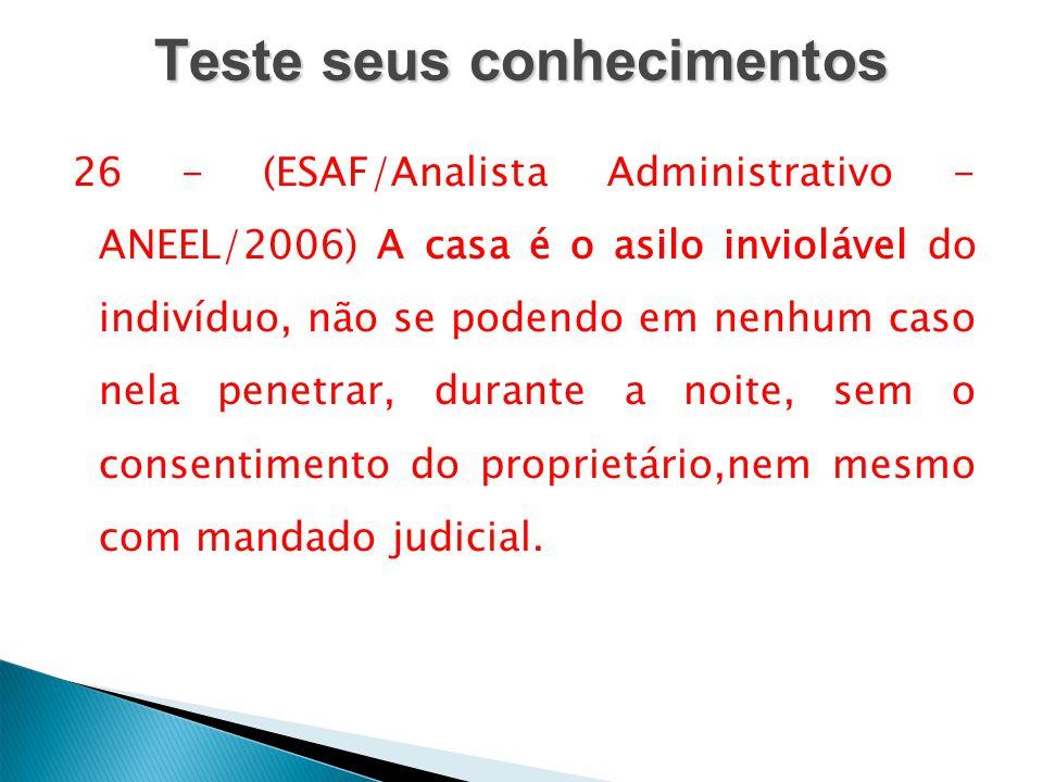 Teste seus conhecimentos 26 - (ESAF/Analista Administrativo - ANEEL/2006) A casa é o asilo inviolável do indivíduo, não se podendo em nenhum caso nela