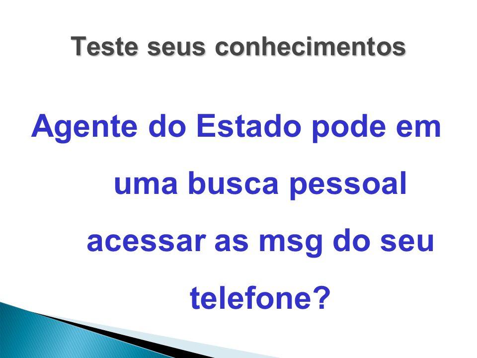 Teste seus conhecimentos Agente do Estado pode em uma busca pessoal acessar as msg do seu telefone?