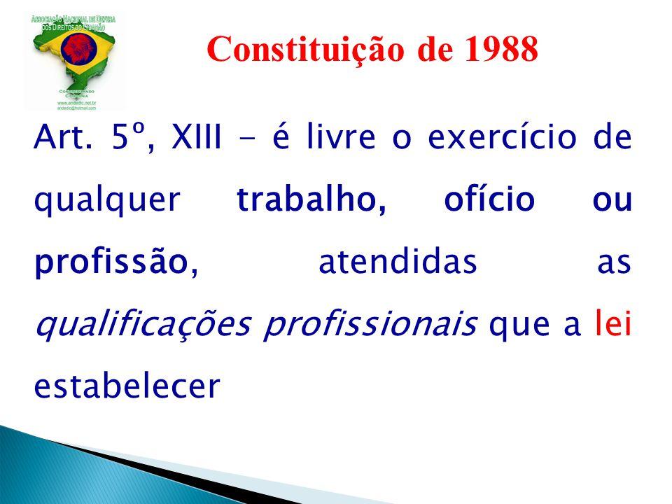 Constituição de 1988 Art. 5º, XIII - é livre o exercício de qualquer trabalho, ofício ou profissão, atendidas as qualificações profissionais que a lei