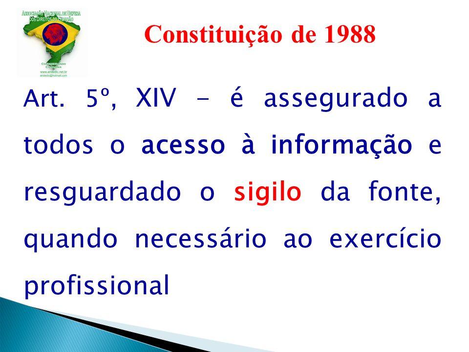 Constituição de 1988 Art. 5º, XIV - é assegurado a todos o acesso à informação e resguardado o sigilo da fonte, quando necessário ao exercício profiss