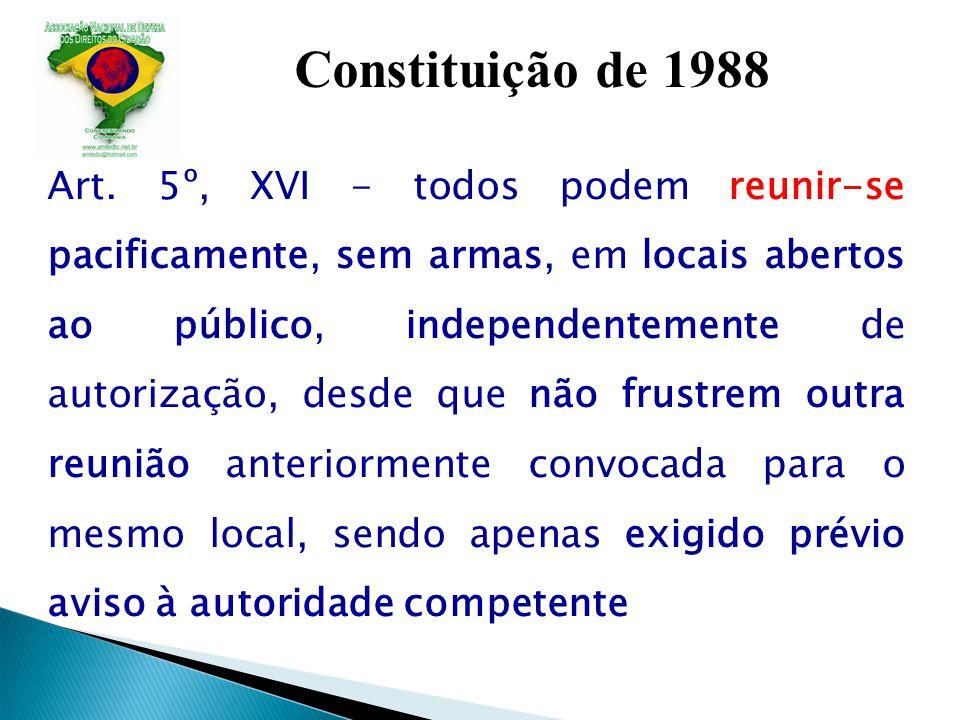 Constituição de 1988 Art. 5º, XVI - todos podem reunir-se pacificamente, sem armas, em locais abertos ao público, independentemente de autorização, de