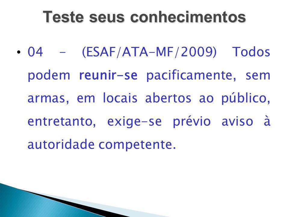 Teste seus conhecimentos 04 - (ESAF/ATA-MF/2009) Todos podem reunir-se pacificamente, sem armas, em locais abertos ao público, entretanto, exige-se pr