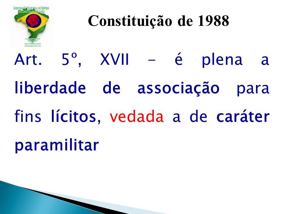 Constituição de 1988 Art. 5º, XVII - é plena a liberdade de associação para fins lícitos, vedada a de caráter paramilitar