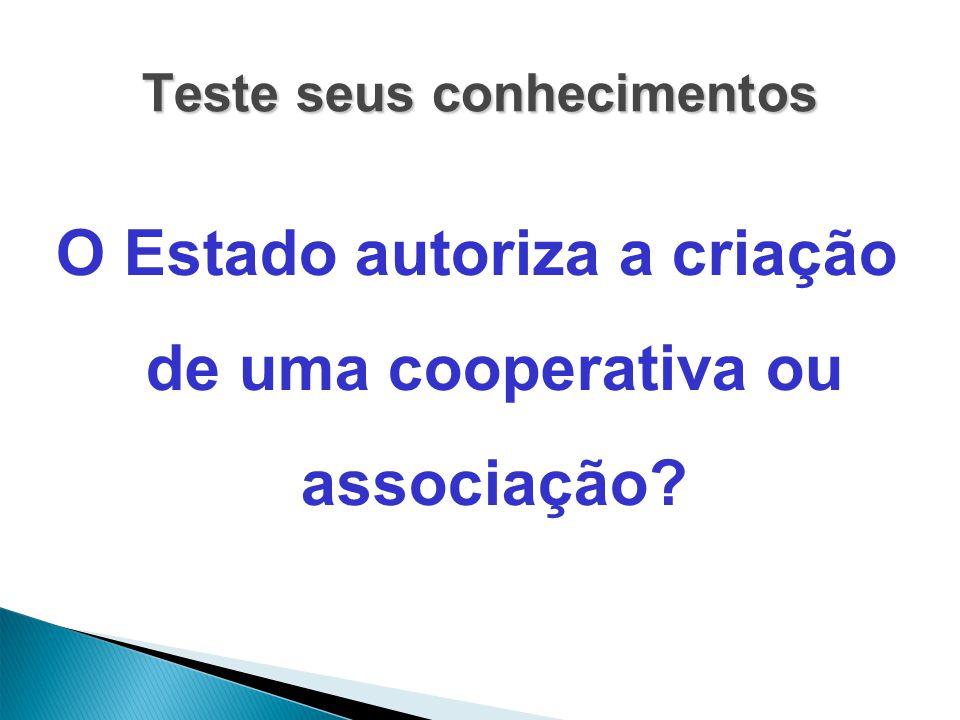 Teste seus conhecimentos O Estado autoriza a criação de uma cooperativa ou associação?