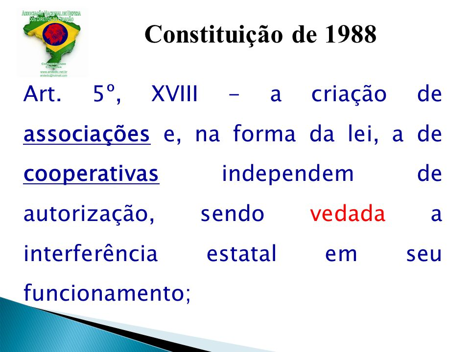 Constituição de 1988 Art. 5º, XVIII - a criação de associações e, na forma da lei, a de cooperativas independem de autorização, sendo vedada a interfe