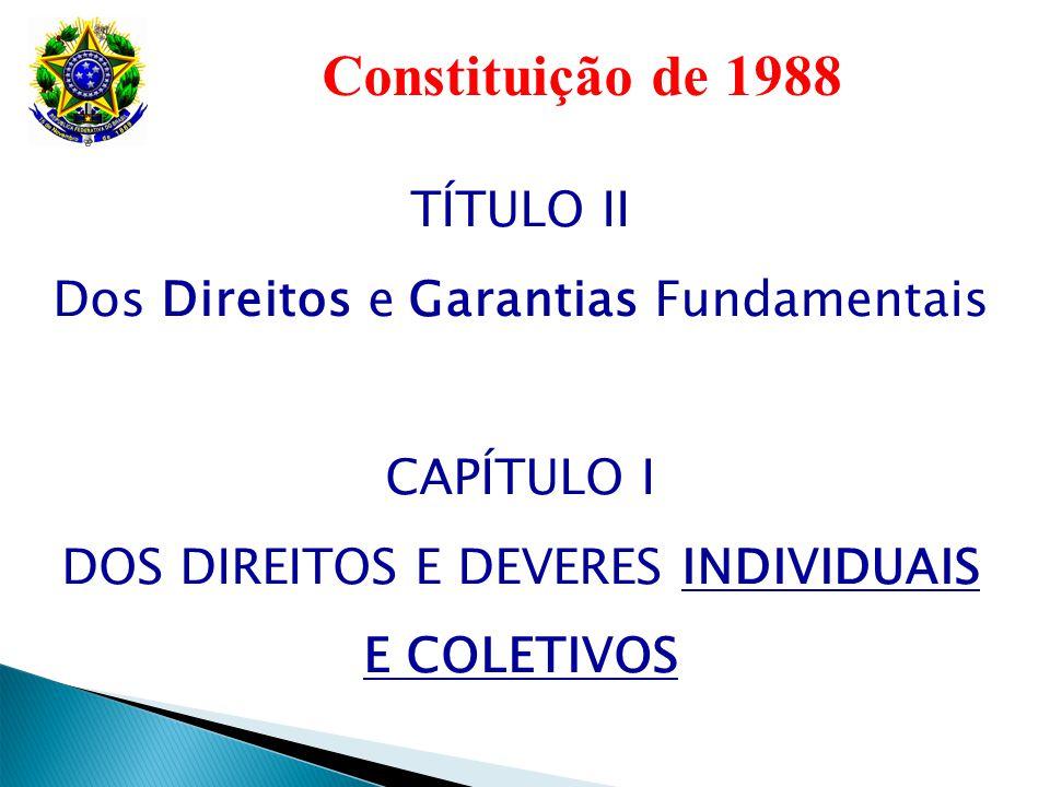 Constituição de 1988 TÍTULO II Dos Direitos e Garantias Fundamentais CAPÍTULO I DOS DIREITOS E DEVERES INDIVIDUAIS E COLETIVOS