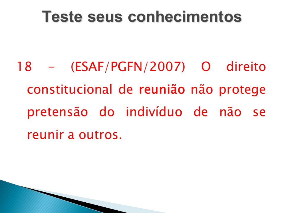 Teste seus conhecimentos 18 - (ESAF/PGFN/2007) O direito constitucional de reunião não protege pretensão do indivíduo de não se reunir a outros.