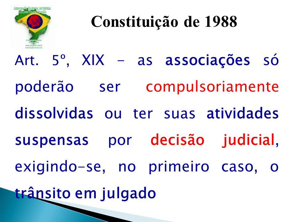 Constituição de 1988 Art. 5º, XIX - as associações só poderão ser compulsoriamente dissolvidas ou ter suas atividades suspensas por decisão judicial,